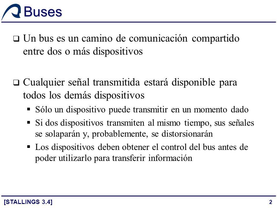 3 Líneas de comunicación Un bus suele estar formado por varias líneas de comunicación Cada línea tiene un significado o función particular Físicamente, las líneas de comunicación no son sino un conjunto de conductores eléctricos Cada línea transmite señales digitales binarias (0,1) Se puede transmitir una secuencia de dígitos binarios a través de una única línea durante un intervalo de tiempo Se pueden utilizar varias líneas del bus para transmitir dígitos binarios simultáneamente en paralelo [STALLINGS 3.4]
