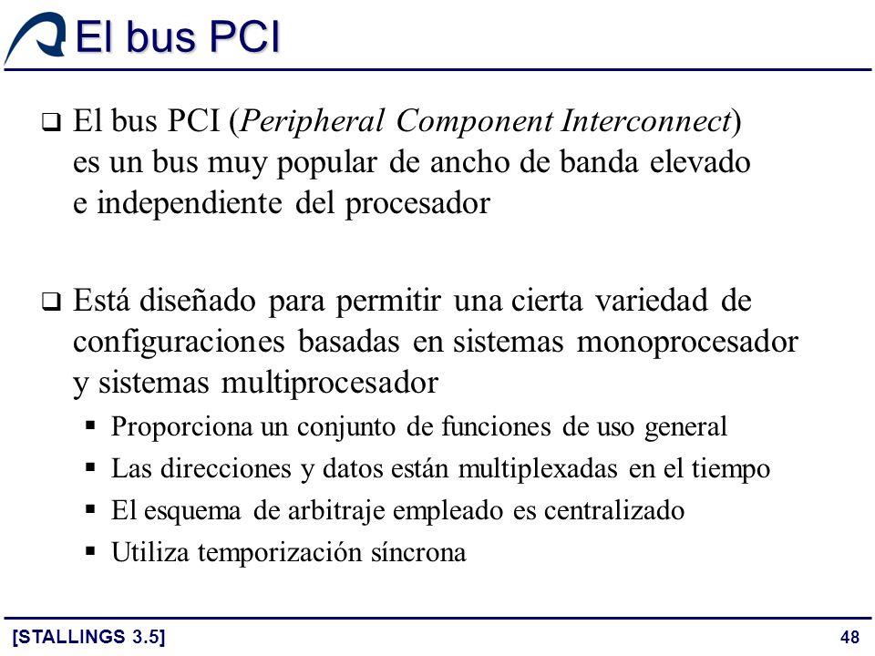 48 El bus PCI [STALLINGS 3.5] El bus PCI (Peripheral Component Interconnect) es un bus muy popular de ancho de banda elevado e independiente del proce