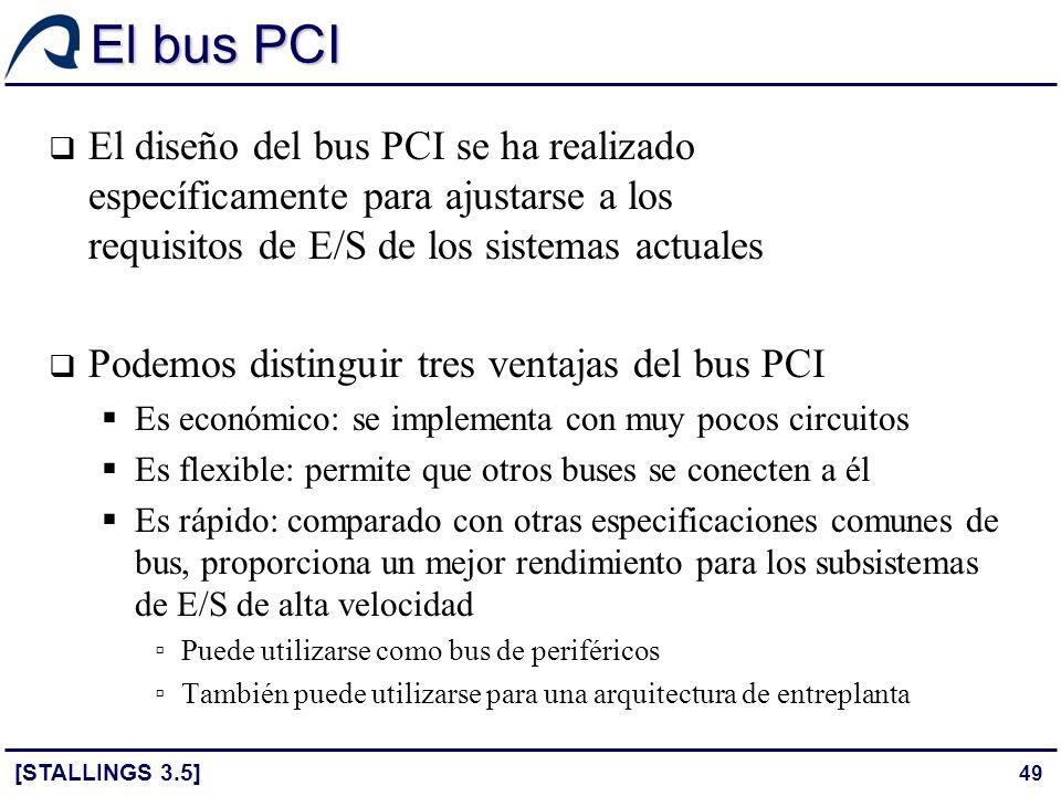 49 El bus PCI [STALLINGS 3.5] El diseño del bus PCI se ha realizado específicamente para ajustarse a los requisitos de E/S de los sistemas actuales Po