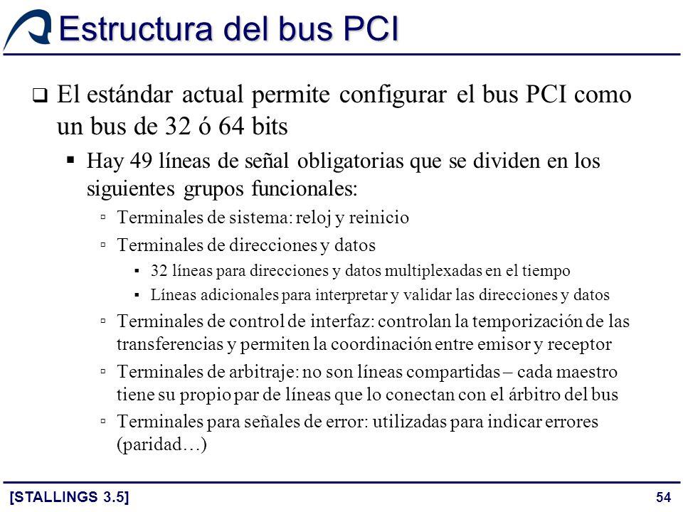 54 Estructura del bus PCI [STALLINGS 3.5] El estándar actual permite configurar el bus PCI como un bus de 32 ó 64 bits Hay 49 líneas de señal obligato