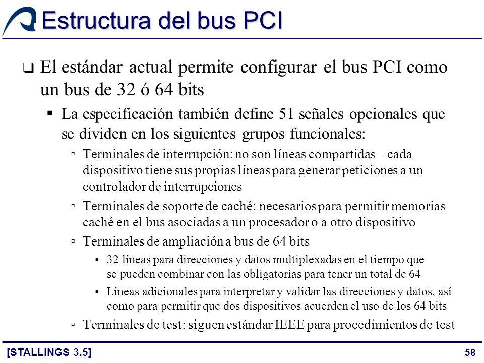 58 Estructura del bus PCI [STALLINGS 3.5] El estándar actual permite configurar el bus PCI como un bus de 32 ó 64 bits La especificación también defin