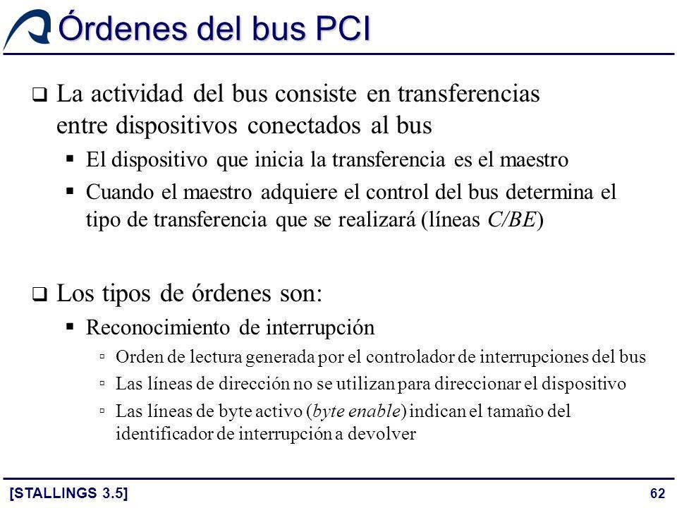 62 Órdenes del bus PCI [STALLINGS 3.5] La actividad del bus consiste en transferencias entre dispositivos conectados al bus El dispositivo que inicia