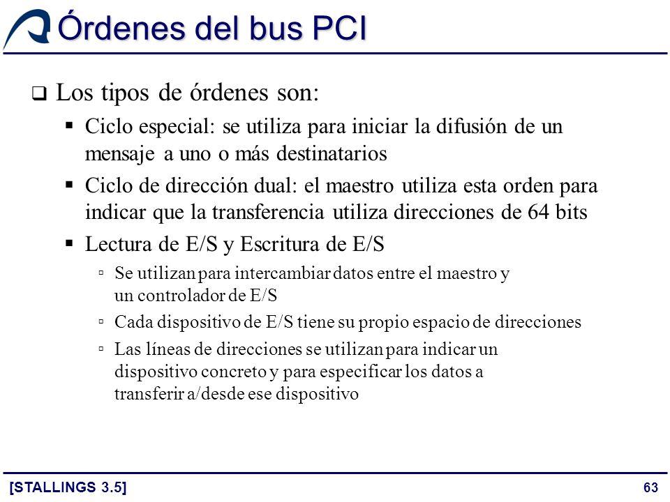63 Órdenes del bus PCI [STALLINGS 3.5] Los tipos de órdenes son: Ciclo especial: se utiliza para iniciar la difusión de un mensaje a uno o más destina