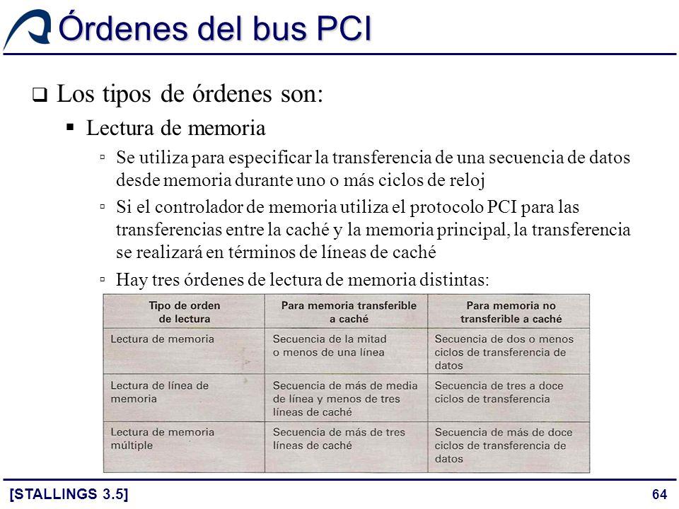 64 Órdenes del bus PCI [STALLINGS 3.5] Los tipos de órdenes son: Lectura de memoria Se utiliza para especificar la transferencia de una secuencia de d