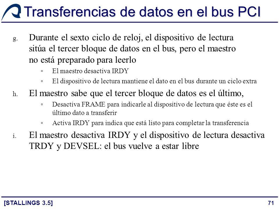 71 Transferencias de datos en el bus PCI [STALLINGS 3.5] g. Durante el sexto ciclo de reloj, el dispositivo de lectura sitúa el tercer bloque de datos