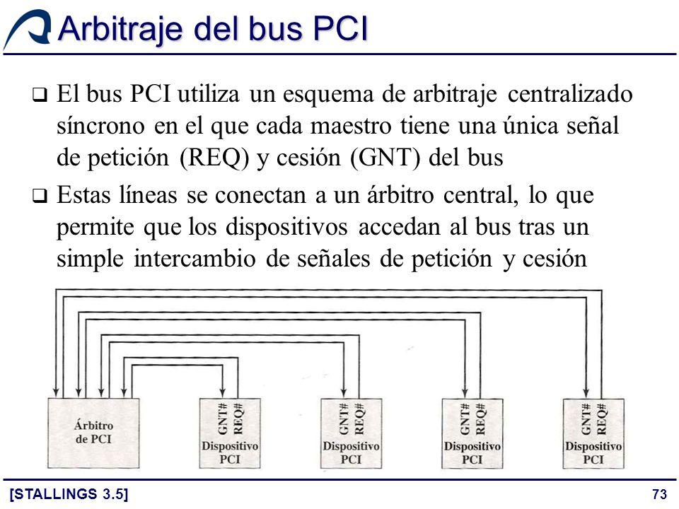 73 Arbitraje del bus PCI [STALLINGS 3.5] El bus PCI utiliza un esquema de arbitraje centralizado síncrono en el que cada maestro tiene una única señal