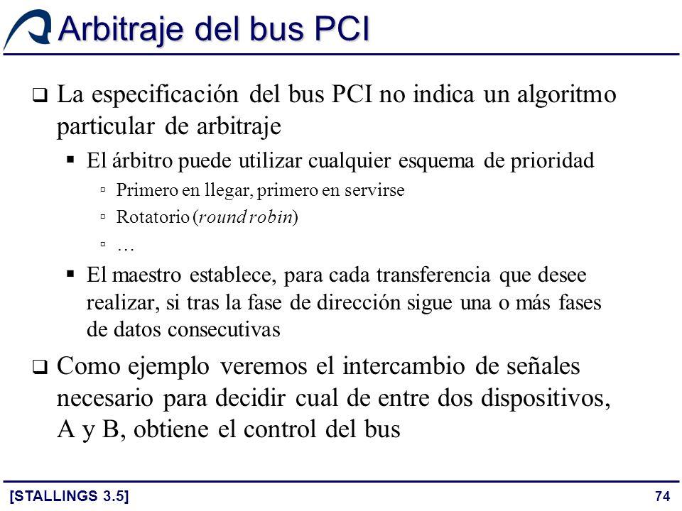 74 Arbitraje del bus PCI [STALLINGS 3.5] La especificación del bus PCI no indica un algoritmo particular de arbitraje El árbitro puede utilizar cualqu