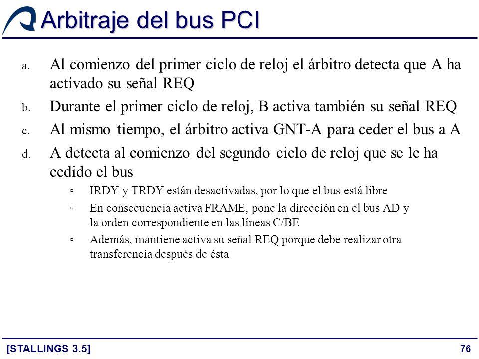 76 Arbitraje del bus PCI [STALLINGS 3.5] a. Al comienzo del primer ciclo de reloj el árbitro detecta que A ha activado su señal REQ b. Durante el prim