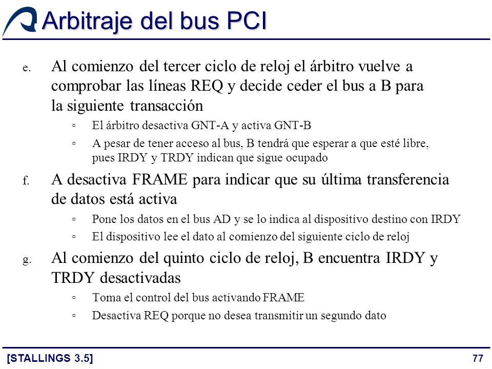 77 Arbitraje del bus PCI [STALLINGS 3.5] e. Al comienzo del tercer ciclo de reloj el árbitro vuelve a comprobar las líneas REQ y decide ceder el bus a