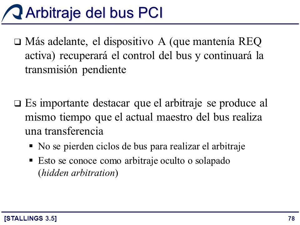 78 Arbitraje del bus PCI [STALLINGS 3.5] Más adelante, el dispositivo A (que mantenía REQ activa) recuperará el control del bus y continuará la transm