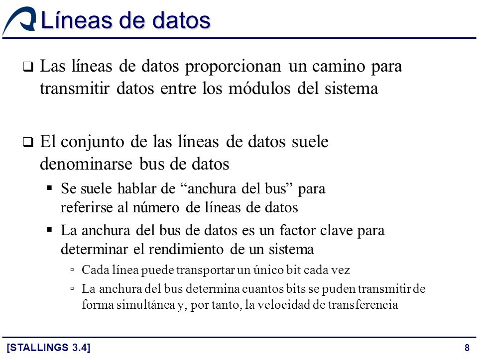 9 Líneas de dirección Las líneas de dirección se utilizan para designar la fuente o el destino del dato situado en el bus de datos Posición de memoria Dispositivo de E/S La anchura del bus de direcciones determina el tamaño máximo del espacio de direcciones del sistema Cuando la E/S está asignada en memoria, el espacio de direcciones se comparte entre memoria y E/S Cuando la E/S está aislada de memoria, los espacios de direcciones están separados y tienen el mismo tamaño máximo [STALLINGS 3.4][STALLINGS 7.3]