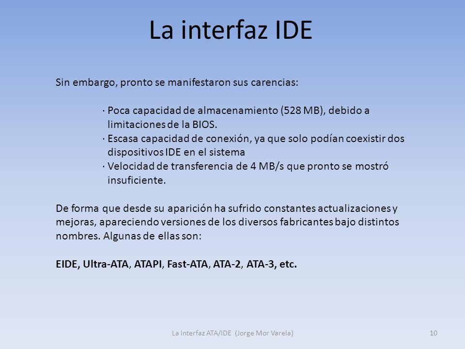 La interfaz IDE La interfaz ATA/IDE (Jorge Mor Varela)10 Sin embargo, pronto se manifestaron sus carencias: · Poca capacidad de almacenamiento (528 MB