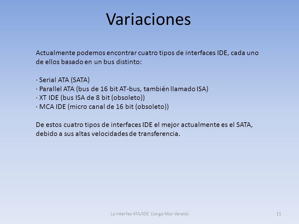 Variaciones La interfaz ATA/IDE (Jorge Mor Varela)11 Actualmente podemos encontrar cuatro tipos de interfaces IDE, cada uno de ellos basado en un bus