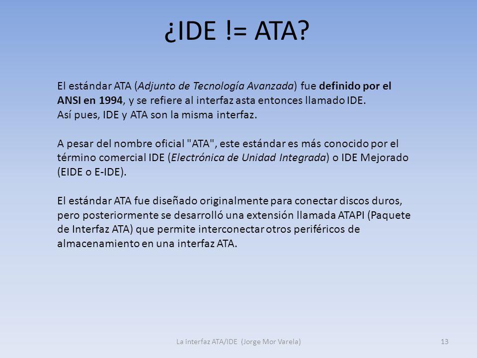 ¿IDE != ATA? La interfaz ATA/IDE (Jorge Mor Varela)13 El estándar ATA (Adjunto de Tecnología Avanzada) fue definido por el ANSI en 1994, y se refiere
