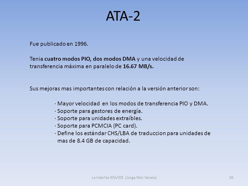 ATA-2 La interfaz ATA/IDE (Jorge Mor Varela)16 Fue publicado en 1996. Tenia cuatro modos PIO, dos modos DMA y una velocidad de transferencia máxima en