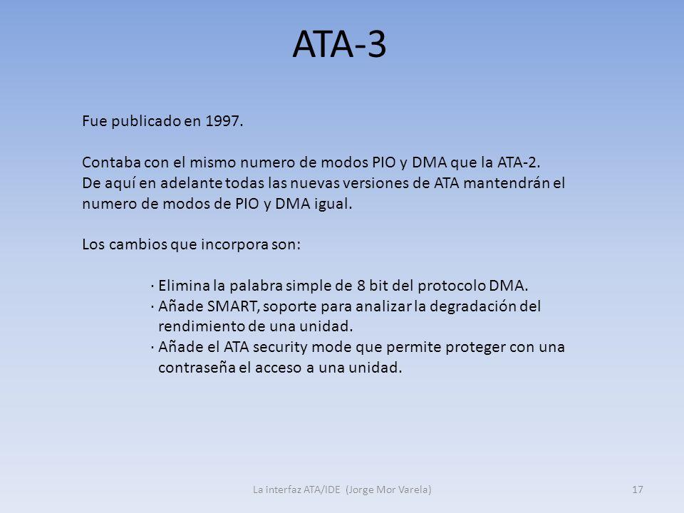 ATA-3 La interfaz ATA/IDE (Jorge Mor Varela)17 Fue publicado en 1997. Contaba con el mismo numero de modos PIO y DMA que la ATA-2. De aquí en adelante