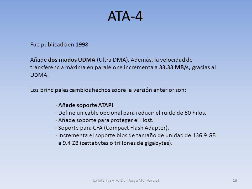 ATA-4 La interfaz ATA/IDE (Jorge Mor Varela)18 Fue publicado en 1998. Añade dos modos UDMA (Ultra DMA). Además, la velocidad de transferencia máxima e