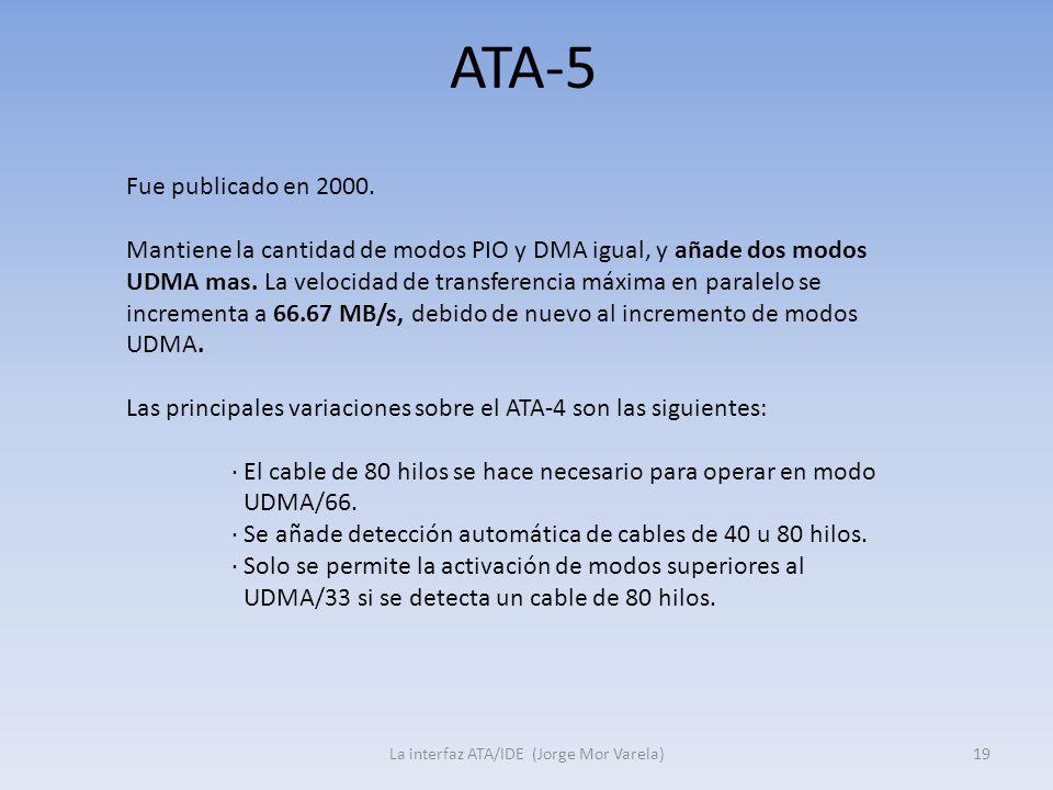 ATA-5 La interfaz ATA/IDE (Jorge Mor Varela)19 Fue publicado en 2000. Mantiene la cantidad de modos PIO y DMA igual, y añade dos modos UDMA mas. La ve
