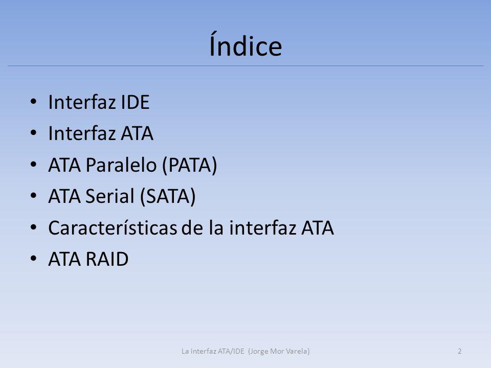 Índice Interfaz IDE Interfaz ATA ATA Paralelo (PATA) ATA Serial (SATA) Características de la interfaz ATA ATA RAID 2La interfaz ATA/IDE (Jorge Mor Var