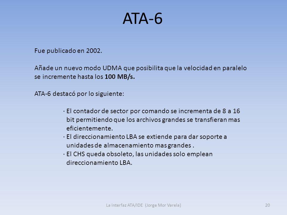 ATA-6 La interfaz ATA/IDE (Jorge Mor Varela)20 Fue publicado en 2002. Añade un nuevo modo UDMA que posibilita que la velocidad en paralelo se incremen