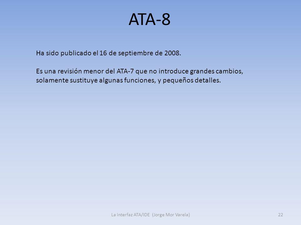 ATA-8 La interfaz ATA/IDE (Jorge Mor Varela)22 Ha sido publicado el 16 de septiembre de 2008. Es una revisión menor del ATA-7 que no introduce grandes