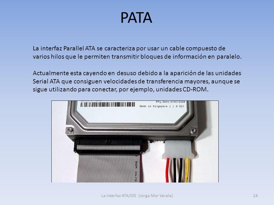 PATA La interfaz ATA/IDE (Jorge Mor Varela)24 La interfaz Parallel ATA se caracteriza por usar un cable compuesto de varios hilos que le permiten tran