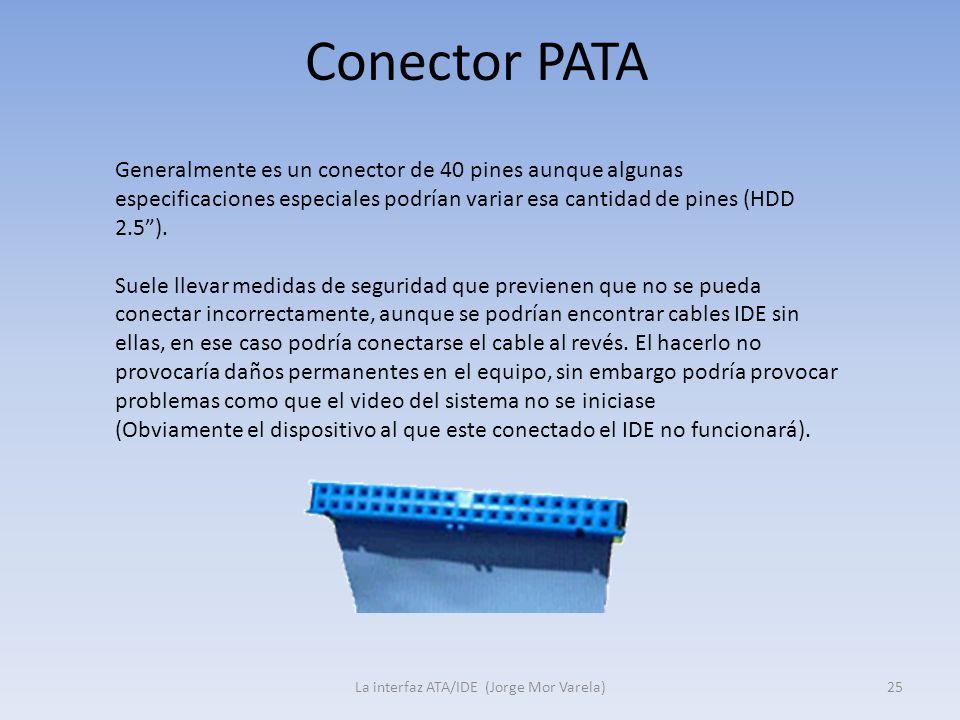Conector PATA La interfaz ATA/IDE (Jorge Mor Varela)25 Generalmente es un conector de 40 pines aunque algunas especificaciones especiales podrían vari