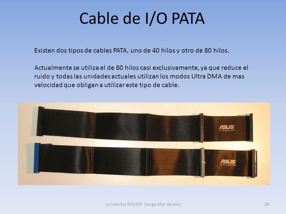 Cable de I/O PATA La interfaz ATA/IDE (Jorge Mor Varela)28 Existen dos tipos de cables PATA, uno de 40 hilos y otro de 80 hilos. Actualmente se utiliz