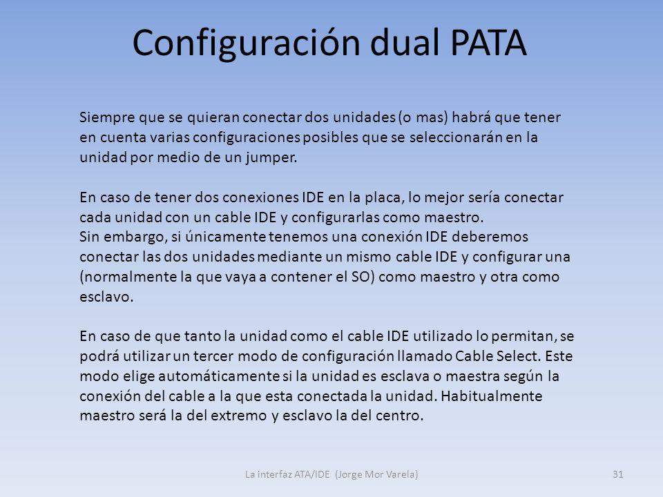 Configuración dual PATA La interfaz ATA/IDE (Jorge Mor Varela)31 Siempre que se quieran conectar dos unidades (o mas) habrá que tener en cuenta varias