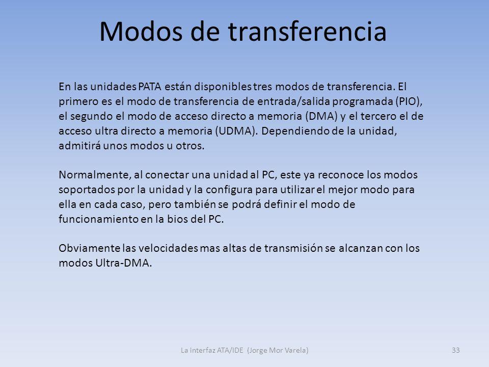 Modos de transferencia La interfaz ATA/IDE (Jorge Mor Varela)33 En las unidades PATA están disponibles tres modos de transferencia. El primero es el m