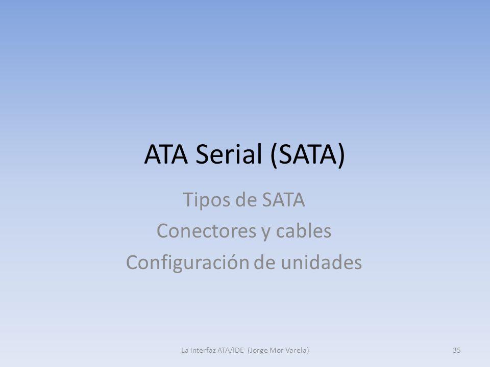ATA Serial (SATA) La interfaz ATA/IDE (Jorge Mor Varela)35 Tipos de SATA Conectores y cables Configuración de unidades
