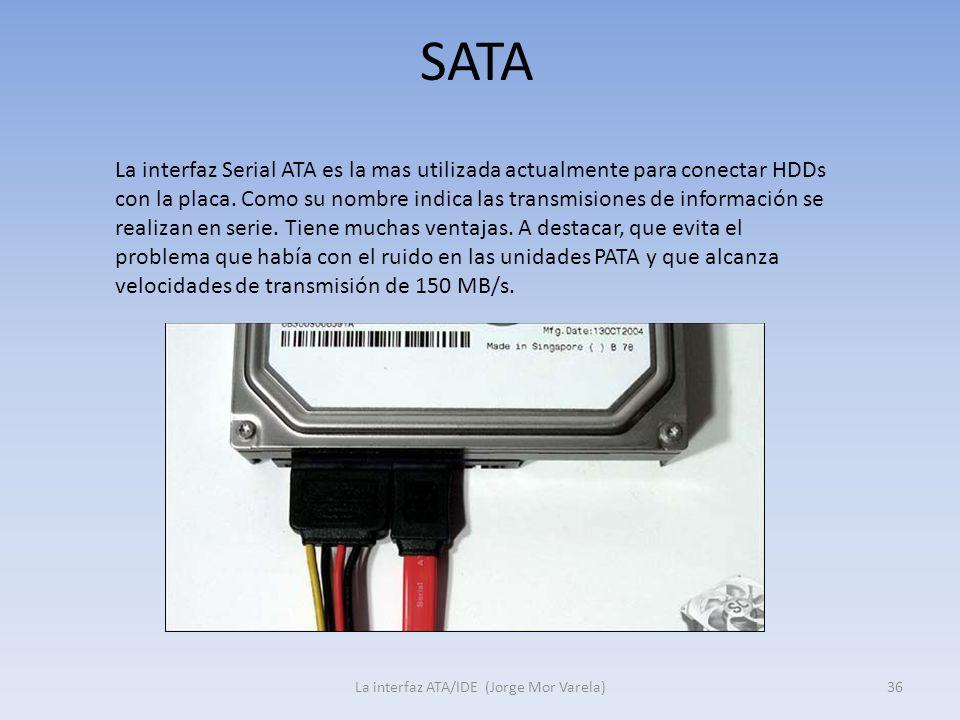 SATA La interfaz ATA/IDE (Jorge Mor Varela)36 La interfaz Serial ATA es la mas utilizada actualmente para conectar HDDs con la placa. Como su nombre i