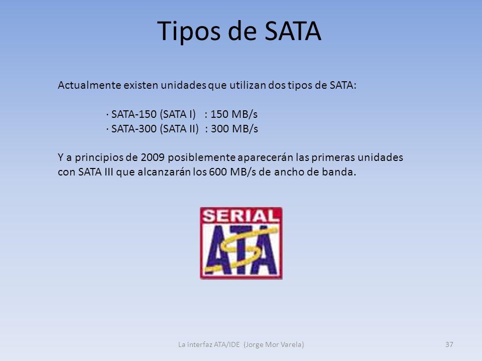Tipos de SATA La interfaz ATA/IDE (Jorge Mor Varela)37 Actualmente existen unidades que utilizan dos tipos de SATA: · SATA-150 (SATA I) : 150 MB/s · S