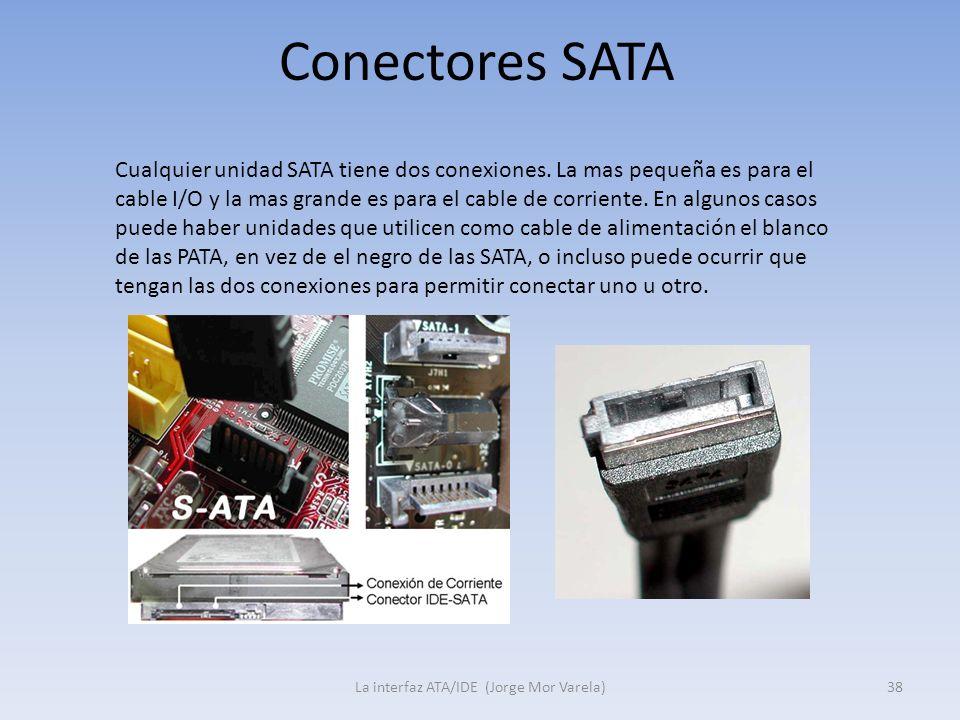 Conectores SATA La interfaz ATA/IDE (Jorge Mor Varela)38 Cualquier unidad SATA tiene dos conexiones. La mas pequeña es para el cable I/O y la mas gran