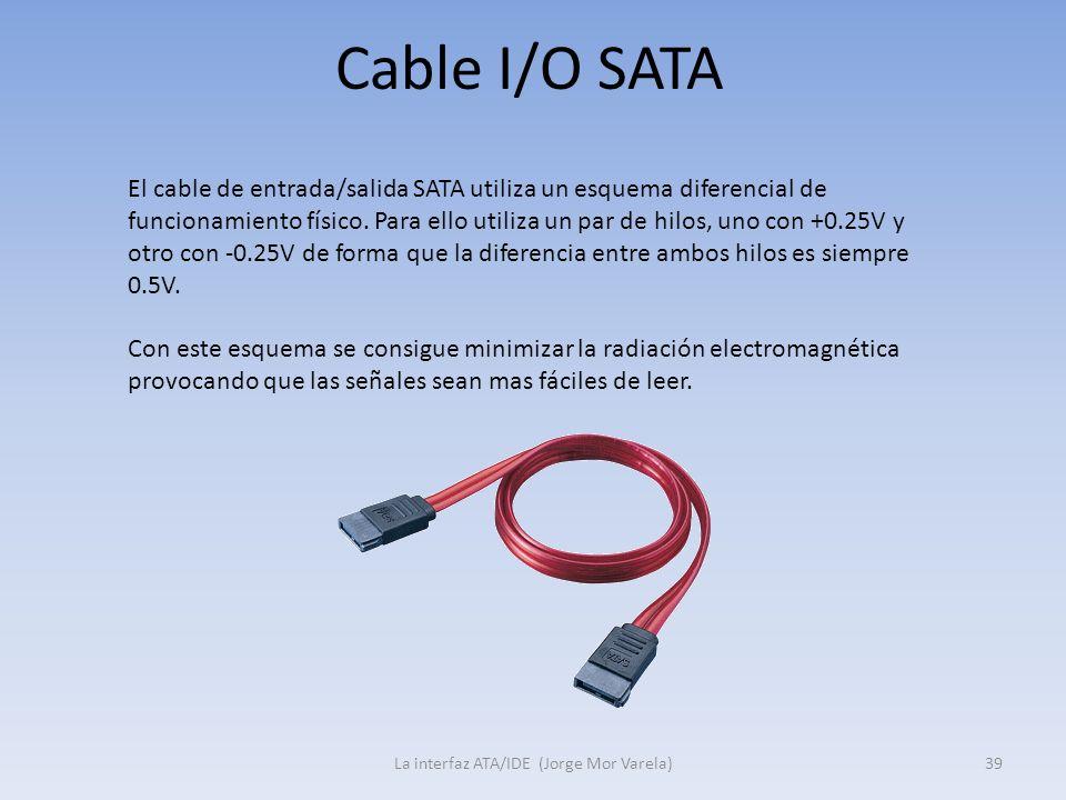 Cable I/O SATA La interfaz ATA/IDE (Jorge Mor Varela)39 El cable de entrada/salida SATA utiliza un esquema diferencial de funcionamiento físico. Para