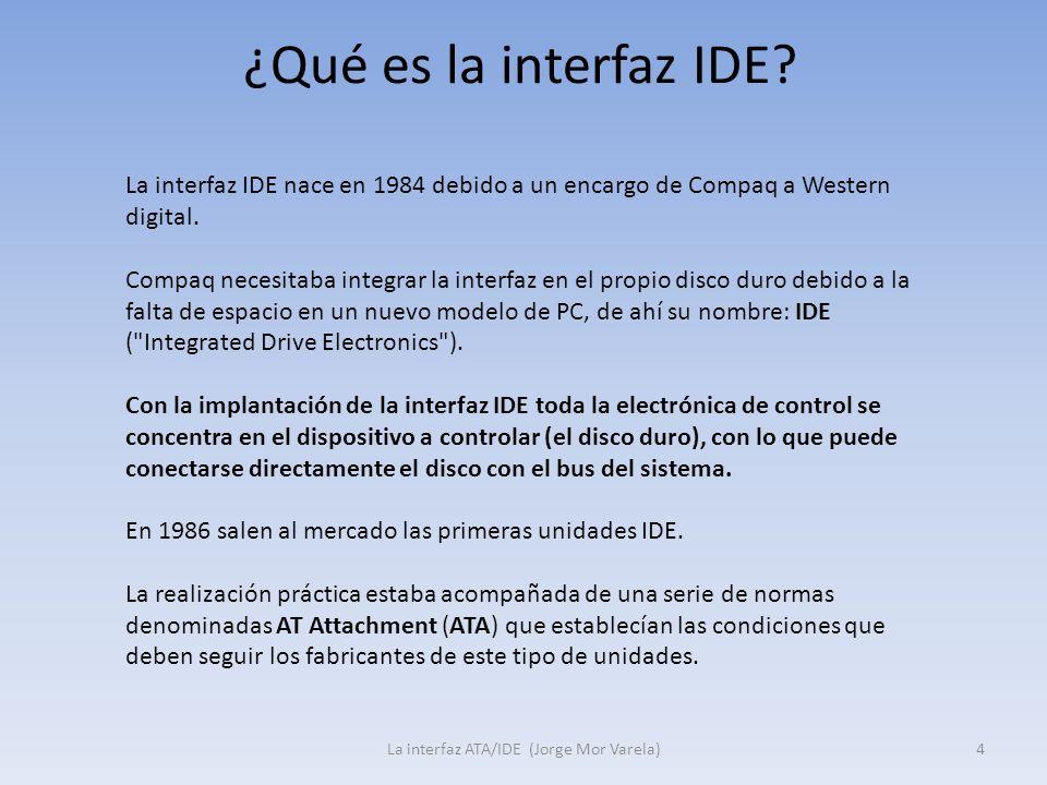 ¿Qué es la interfaz IDE? La interfaz ATA/IDE (Jorge Mor Varela)4 La interfaz IDE nace en 1984 debido a un encargo de Compaq a Western digital. Compaq
