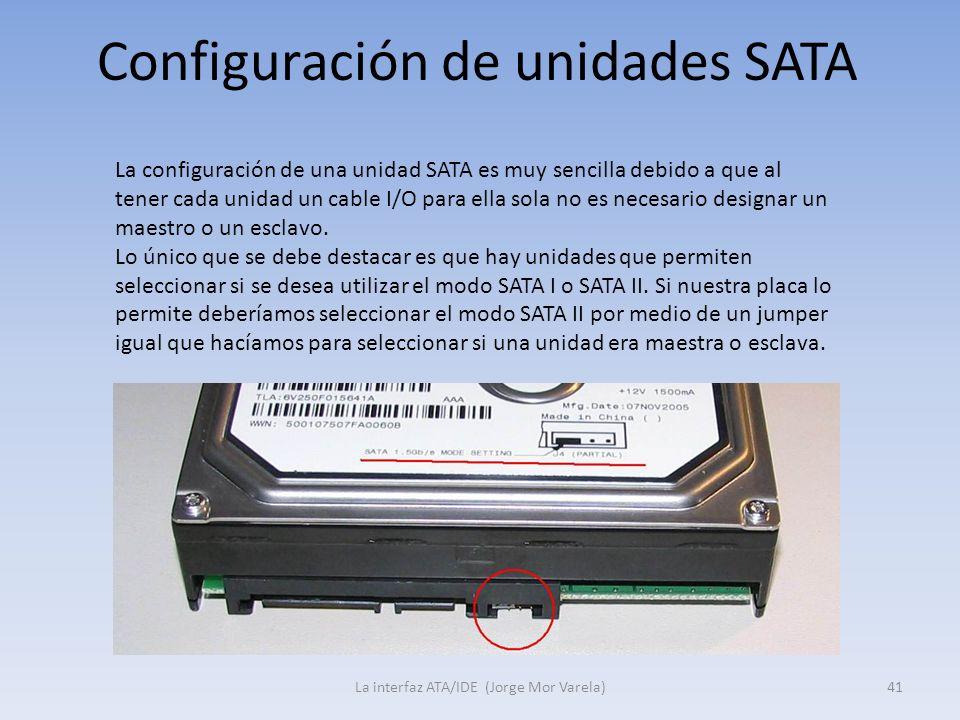 Configuración de unidades SATA La interfaz ATA/IDE (Jorge Mor Varela)41 La configuración de una unidad SATA es muy sencilla debido a que al tener cada