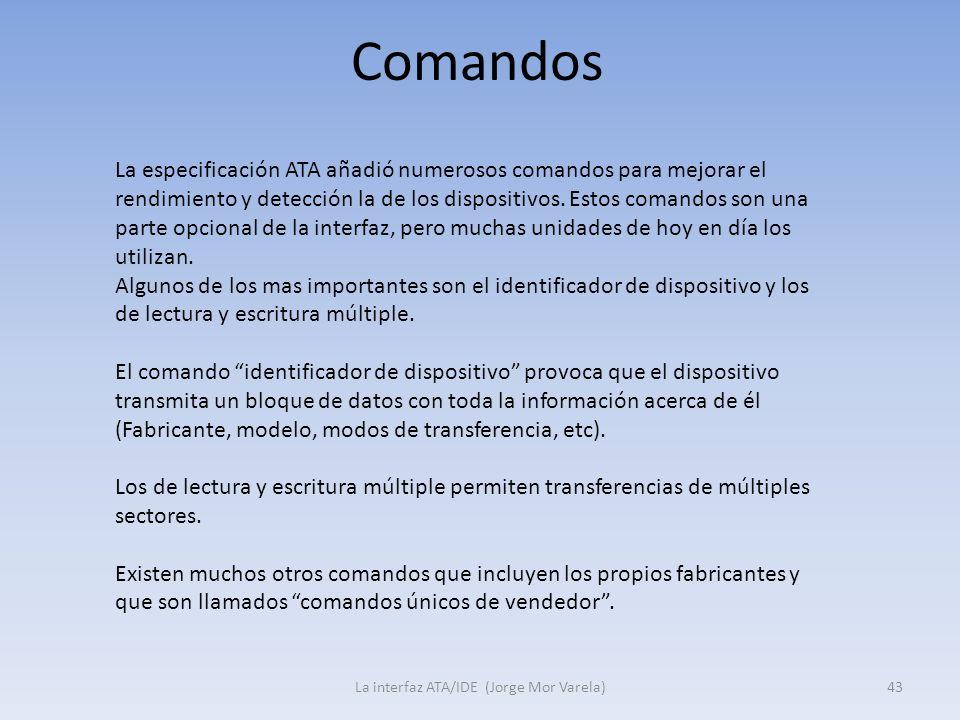 Comandos La interfaz ATA/IDE (Jorge Mor Varela)43 La especificación ATA añadió numerosos comandos para mejorar el rendimiento y detección la de los di