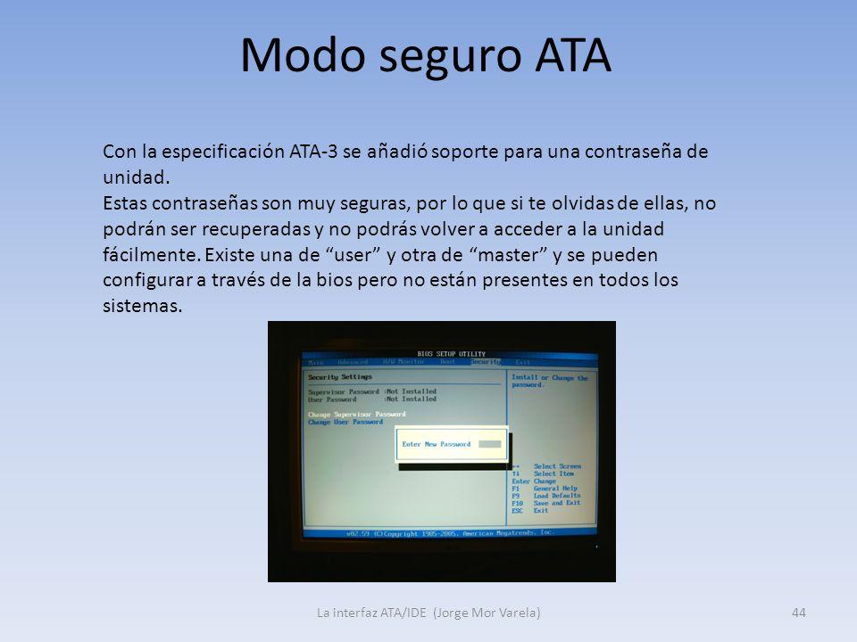 Modo seguro ATA La interfaz ATA/IDE (Jorge Mor Varela)44 Con la especificación ATA-3 se añadió soporte para una contraseña de unidad. Estas contraseña