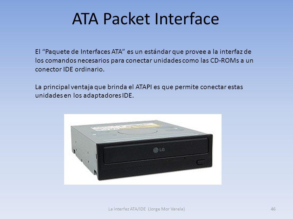 ATA Packet Interface La interfaz ATA/IDE (Jorge Mor Varela)46 El Paquete de Interfaces ATA es un estándar que provee a la interfaz de los comandos nec