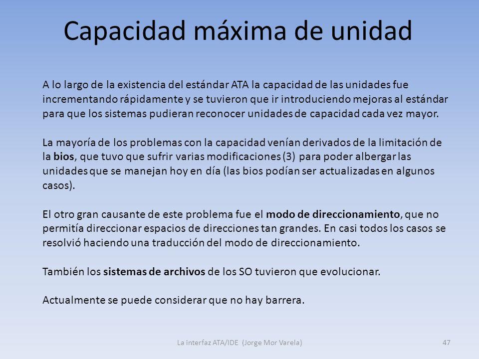 Capacidad máxima de unidad La interfaz ATA/IDE (Jorge Mor Varela)47 A lo largo de la existencia del estándar ATA la capacidad de las unidades fue incr