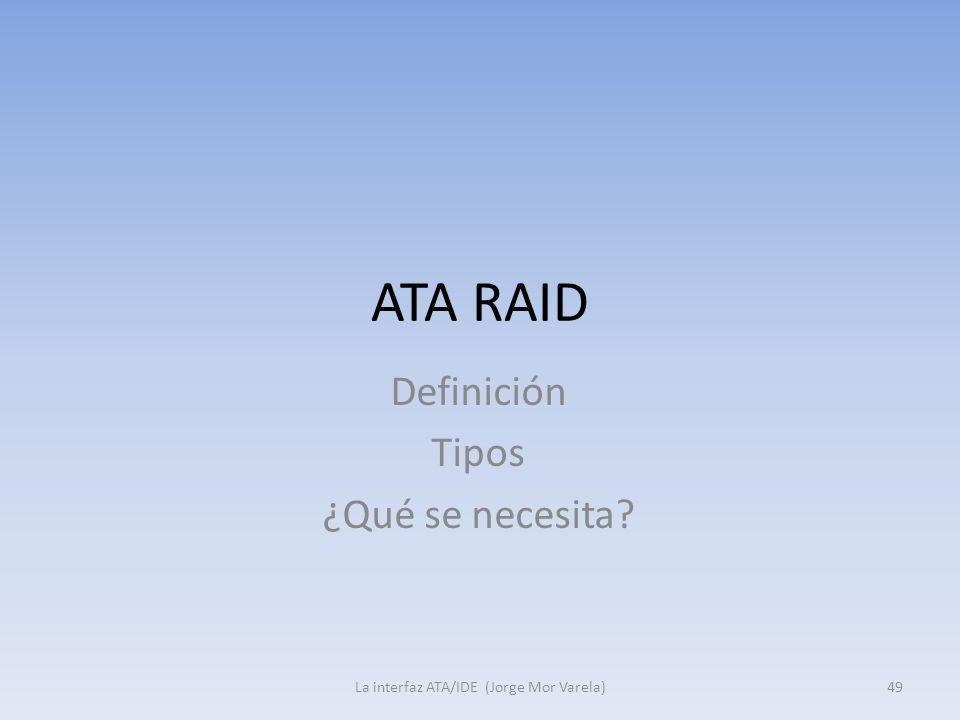 ATA RAID La interfaz ATA/IDE (Jorge Mor Varela)49 Definición Tipos ¿Qué se necesita?