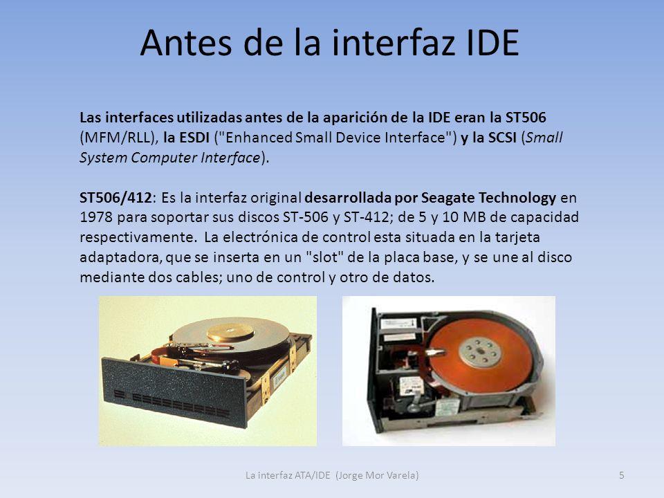 Antes de la interfaz IDE La interfaz ATA/IDE (Jorge Mor Varela)5 Las interfaces utilizadas antes de la aparición de la IDE eran la ST506 (MFM/RLL), la