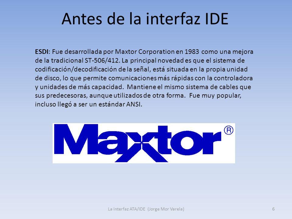 Antes de la interfaz IDE La interfaz ATA/IDE (Jorge Mor Varela)6 ESDI: Fue desarrollada por Maxtor Corporation en 1983 como una mejora de la tradicion