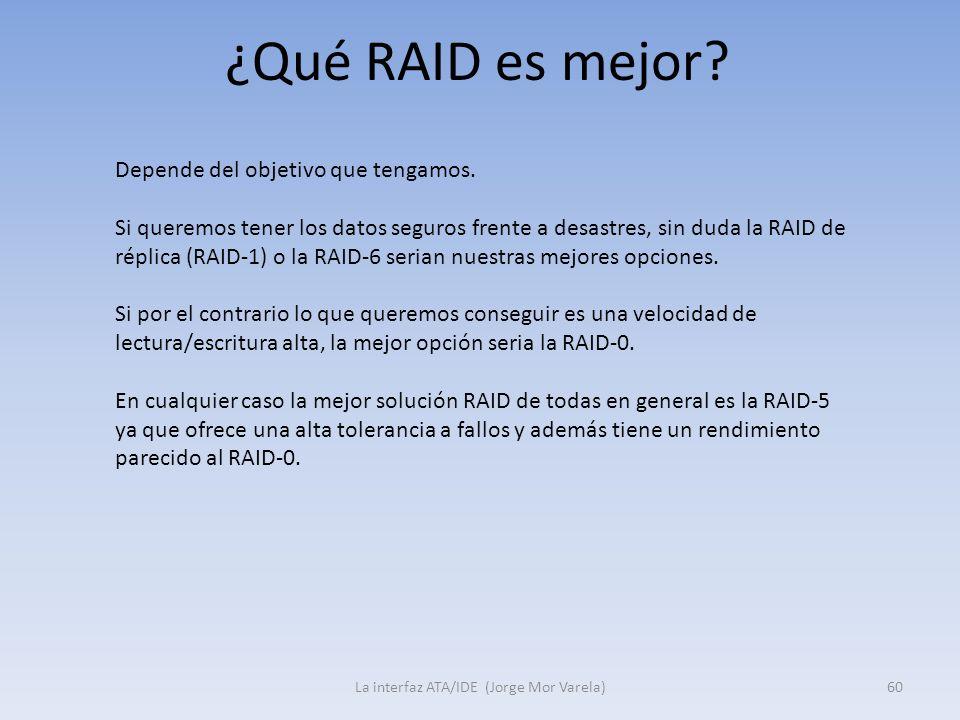 ¿Qué RAID es mejor? La interfaz ATA/IDE (Jorge Mor Varela)60 Depende del objetivo que tengamos. Si queremos tener los datos seguros frente a desastres