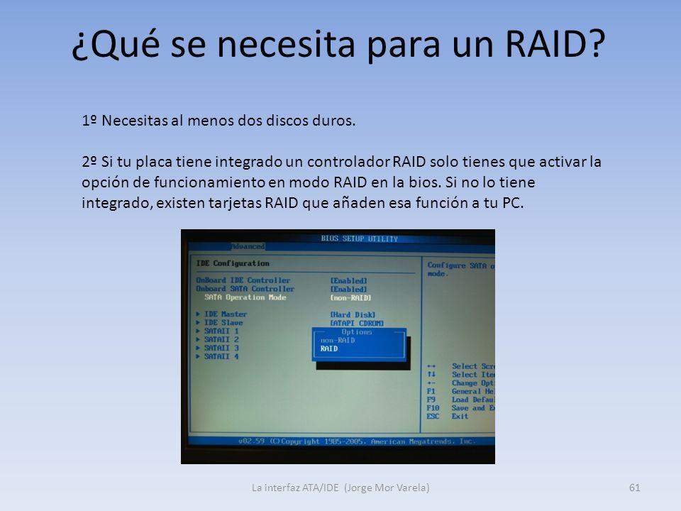 ¿Qué se necesita para un RAID? La interfaz ATA/IDE (Jorge Mor Varela)61 1º Necesitas al menos dos discos duros. 2º Si tu placa tiene integrado un cont