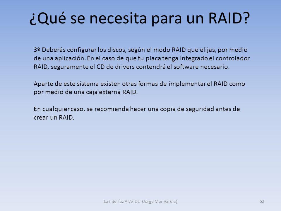 ¿Qué se necesita para un RAID? La interfaz ATA/IDE (Jorge Mor Varela)62 3º Deberás configurar los discos, según el modo RAID que elijas, por medio de