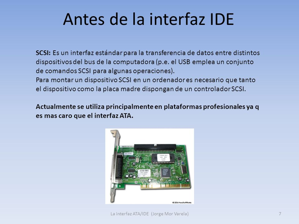 Antes de la interfaz IDE La interfaz ATA/IDE (Jorge Mor Varela)7 SCSI: Es un interfaz estándar para la transferencia de datos entre distintos disposit