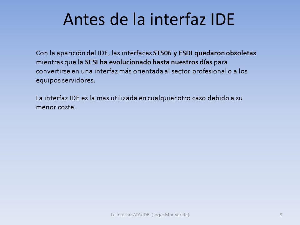 Antes de la interfaz IDE La interfaz ATA/IDE (Jorge Mor Varela)8 Con la aparición del IDE, las interfaces ST506 y ESDI quedaron obsoletas mientras que