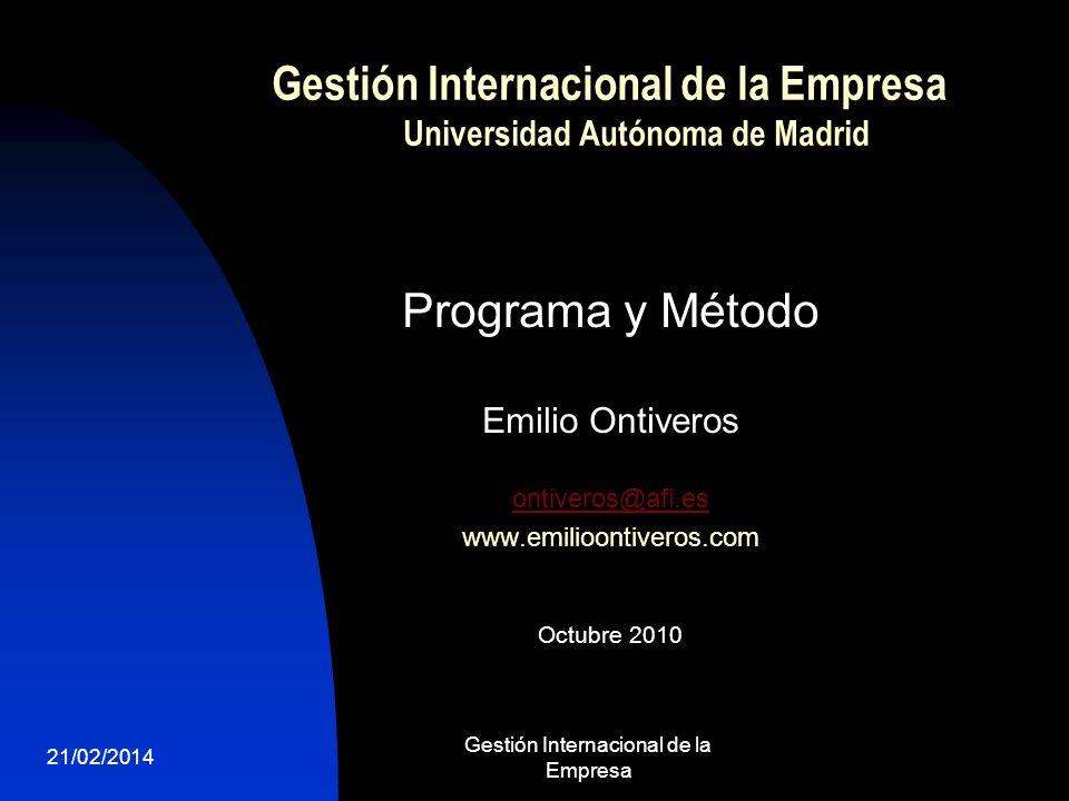 21/02/2014 Gestión Internacional de la Empresa 1 Gestión Internacional de la Empresa Universidad Autónoma de Madrid Programa y Método Emilio Ontiveros